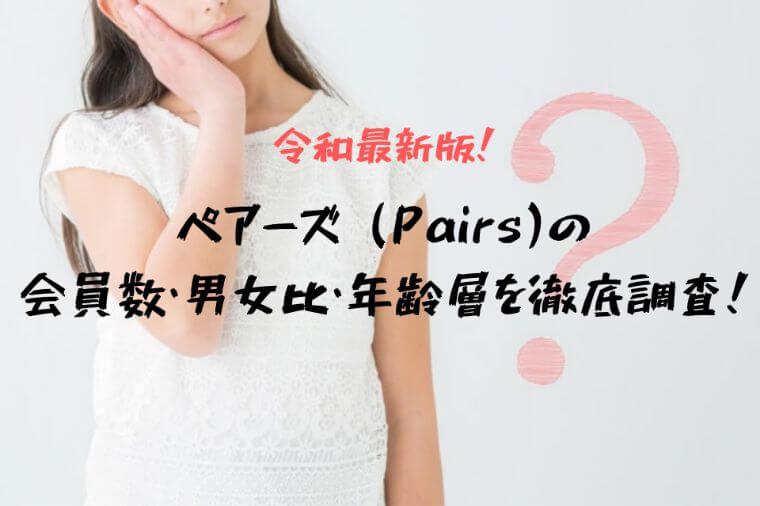 【令和最新版】ペアーズ(Pairs)の会員数・男女比・年齢層を徹底調査!
