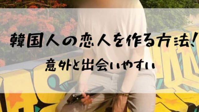 【必見】ペアーズ(Pairs)で韓国人の彼氏・彼女を作る方法!意外とハードル低い