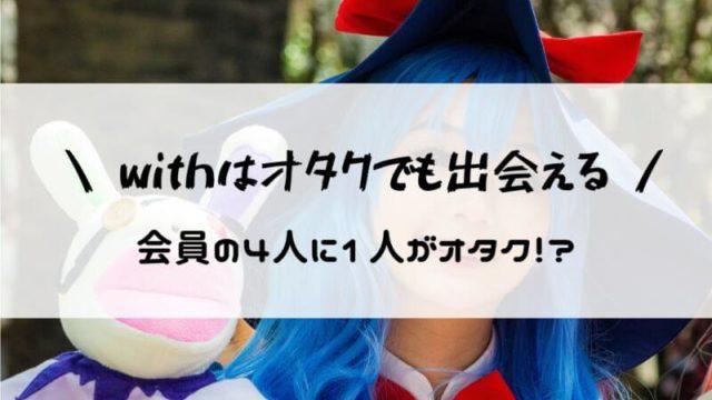 【驚愕】withはオタクでも出会えるマッチングアプリ?アニオタが実際に利用してみた!